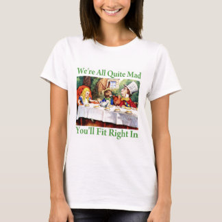 """""""We're All Quite Mad, You'll Fit Right In!"""" T-Shirt"""