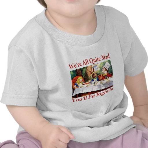 We're All Quite Mad, You'll Fit Right In! T-shirts