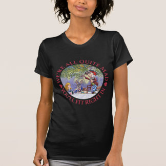 We're All Quite Mad, You'll Fit Right In! Tee Shirt