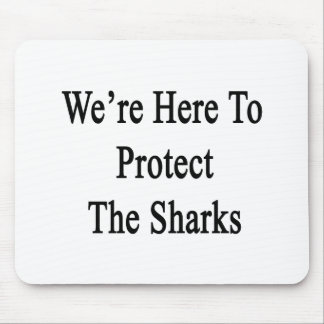 We're Here To Protect The Sharks Mouse Pad