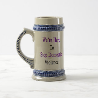 We're Here To Stop Domestic Violence Beer Stein