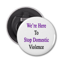 We're Here To Stop Domestic Violence Bottle Opener