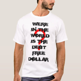 ?, WERE IN THE WORLD IS THE DEBT FREE DOLLAR T-Shirt