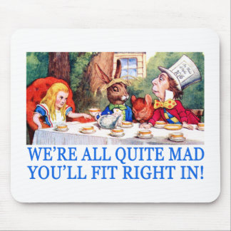 WE'RE LL QUITE MAD, YOU'LL FIT RIGHT IN! MOUSEPADS