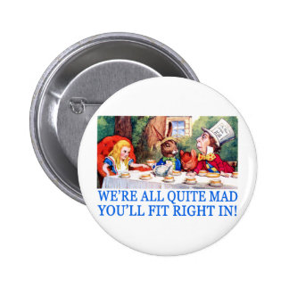 WE'RE LL QUITE MAD, YOU'LL FIT RIGHT IN! PINBACK BUTTON