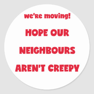 We're moving! | Creepy Neighbours  - Funny Quote Classic Round Sticker