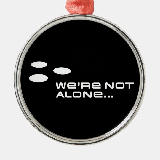 We're Not Alone... Metal Ornament