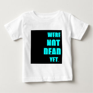 Were Not Dead Yet Baby T-Shirt