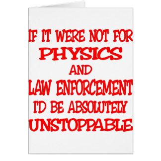 Were Not For Physics And Law Enforcement I'd Be Card