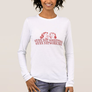 We're Not Gossiping Were Networking Long Sleeve T-Shirt