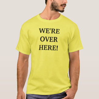 We're Over Here! T-Shirt