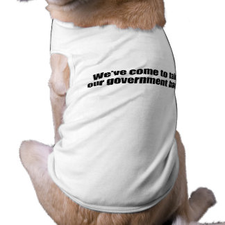 WE'VE COME TO TAKE OUR GOVERNMENT BACK.png Dog Tee Shirt