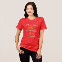 We've Got Nothing in Common T-Shirt