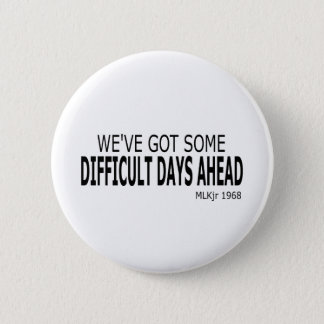 We've Got Some Difficult Days Ahead Button