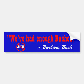 We've had enough Bushes. Barbara Bush Quote NO JEB Bumper Sticker