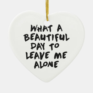 What a beautiful day to leave me alone ceramic ornament