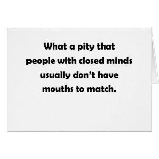 What a pity that people with closed minds card