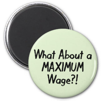 What About A MAXIMUM Wage - Occupy Wall Street Magnet