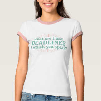 What are these 'Deadlines' of which you speak? Shirt