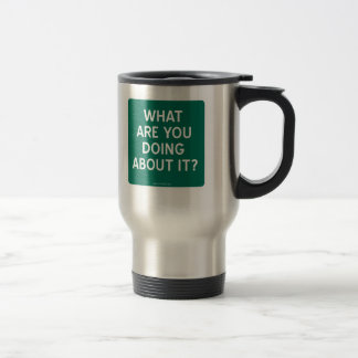 WHAT ARE YOU DOING ABOUT IT? 15 OZ STAINLESS STEEL TRAVEL MUG