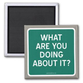 WHAT ARE YOU DOING ABOUT IT? 2 INCH SQUARE MAGNET