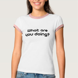What are you doing T-Shirt