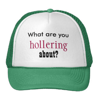 What are you hollering about? trucker hat