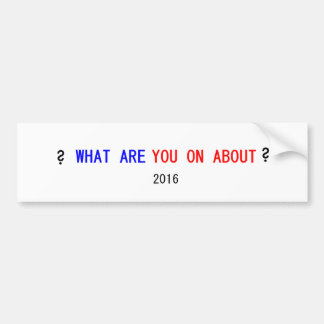 WHAT ARE YOU ON ABOUT? BUMPER STICKER
