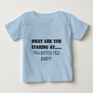 What are you staring at....., YOU BOTTLE FED BABY? Baby T-Shirt