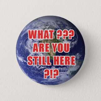 What? Are You Still Here? 4D Pinback Button