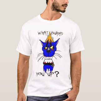 What Burns You Up? T-Shirt