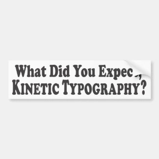 What did you expect, Kinetic Typography? - Bumper Car Bumper Sticker