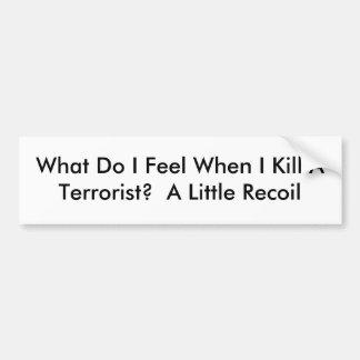 What Do I Feel When I Kill A Terrorist?  A Litt... Bumper Sticker