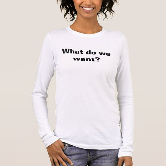 What do we want? Now! Protest - customize Long Sleeve T-Shirt
