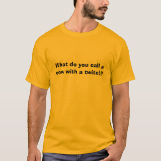 What do you call a cow with a twitch? T-Shirt