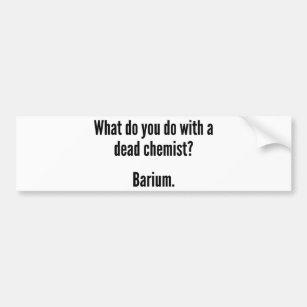 What Do You Do With A Dead Chemist? Barium Bumper Sticker