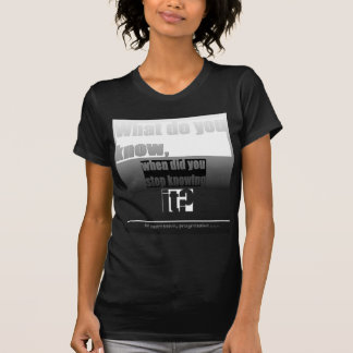 What do you know, and when did you stop knowing it T-Shirt