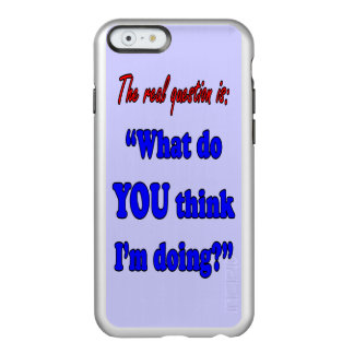 WHAT DO YOU THINK I'M DOING INCIPIO FEATHER® SHINE iPhone 6 CASE