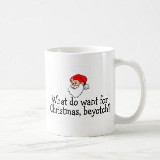 What Do You Want For Christmas Beyotch Classic White Coffee Mug