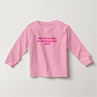 What Do You Want For Christmas Little Girl!!! Toddler T-shirt