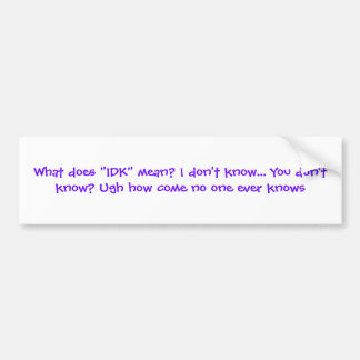 "What does ""IDK"" mean? I don't know... You don't... Car Bumper Sticker"