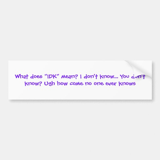 what does idk mean i don 39 t know you don 39 t bumper sticker zazzle. Black Bedroom Furniture Sets. Home Design Ideas