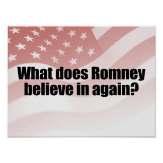 WHAT DOES ROMNEY BELIEVE IN AGAIN.png Posters