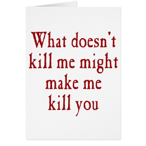 What doesn't kill me might make kill you card