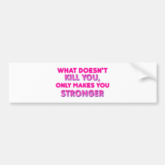 What doesn't kill you makes you stronger bumper sticker