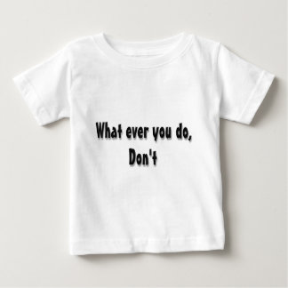 What ever you do, Don't Baby T-Shirt