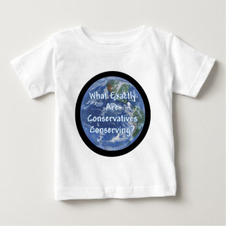What Exactly Conservatives Conserving - Earth? Baby T-Shirt