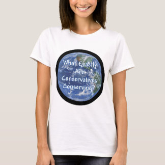 What Exactly Conservatives Conserving - Earth? T-Shirt