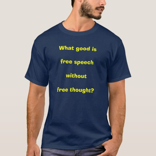 What good is free speech without free thought? T-Shirt