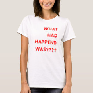 WHAT HAD HAPPEND WAS? TEE SHIRT